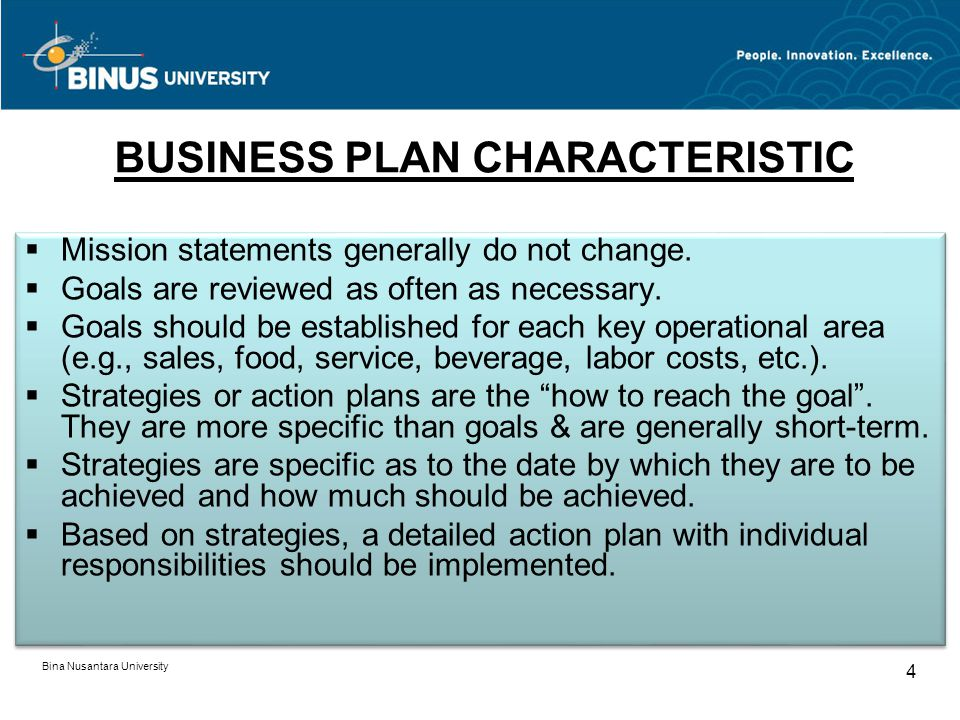 BUSINESS PLAN CHARACTERISTIC Bina Nusantara University 4 Mission statements generally do not change. Goals are reviewed as often as necessary. Goals s