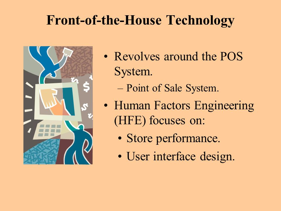 Front-of-the-House Technology Revolves around the POS System. –Point of Sale System. Human Factors Engineering (HFE) focuses on: Store performance. Us