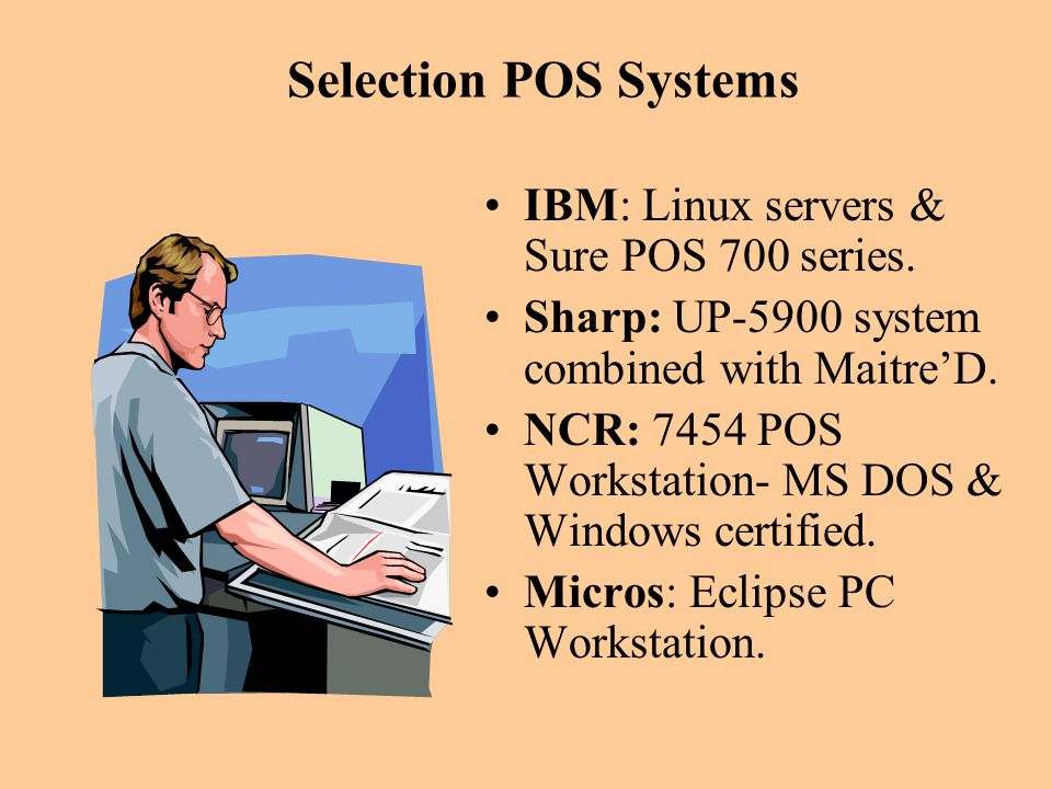 Selection POS Systems IBM: Linux servers & Sure POS 700 series. Sharp: UP-5900 system combined with MaitreD. NCR: 7454 POS Workstation- MS DOS & Windo