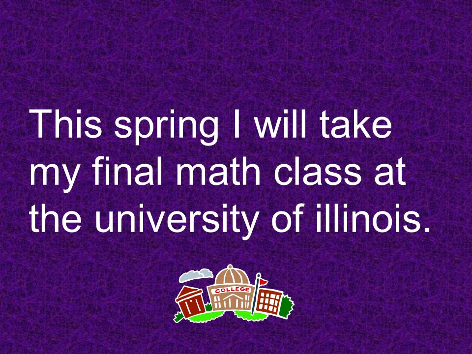 This spring I will take my final math class at the university of illinois.