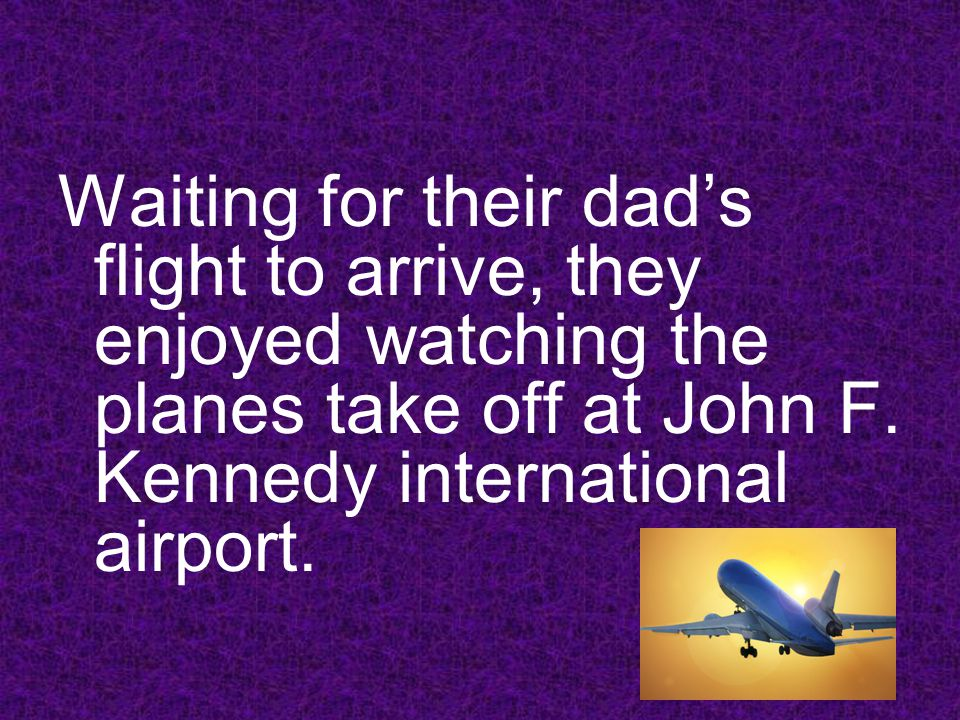 Waiting for their dads flight to arrive, they enjoyed watching the planes take off at John F.