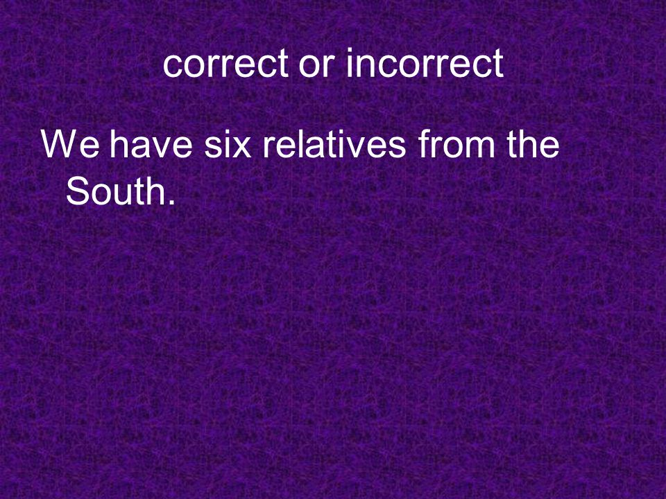 correct or incorrect We have six relatives from the South.