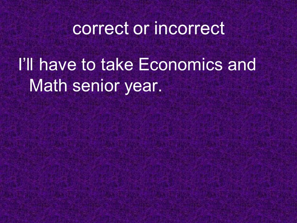 correct or incorrect Ill have to take Economics and Math senior year.