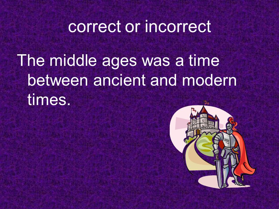 correct or incorrect The middle ages was a time between ancient and modern times.