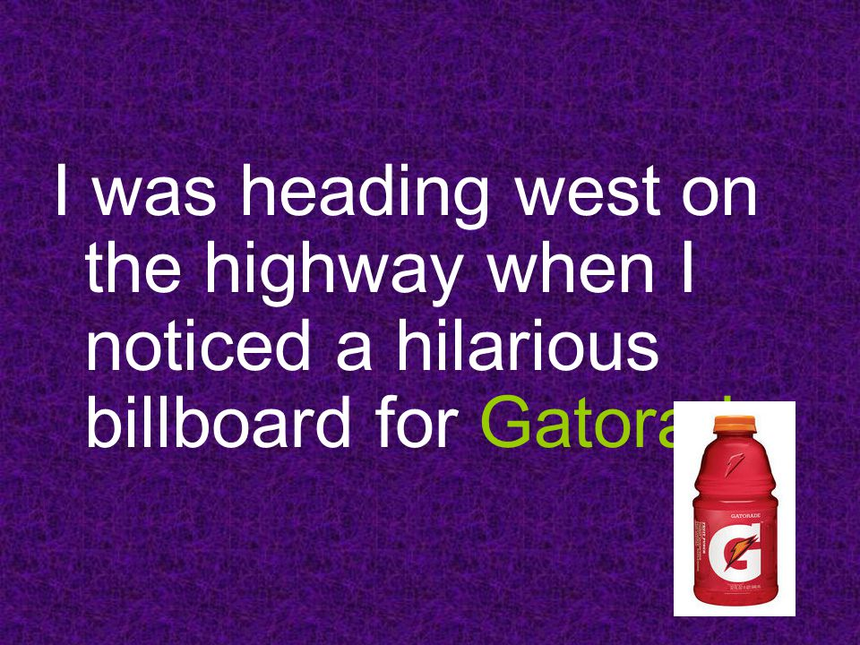 I was heading west on the highway when I noticed a hilarious billboard for Gatorade.