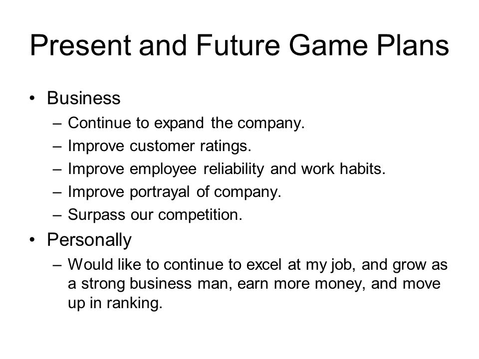 Present and Future Game Plans Business –Continue to expand the company.