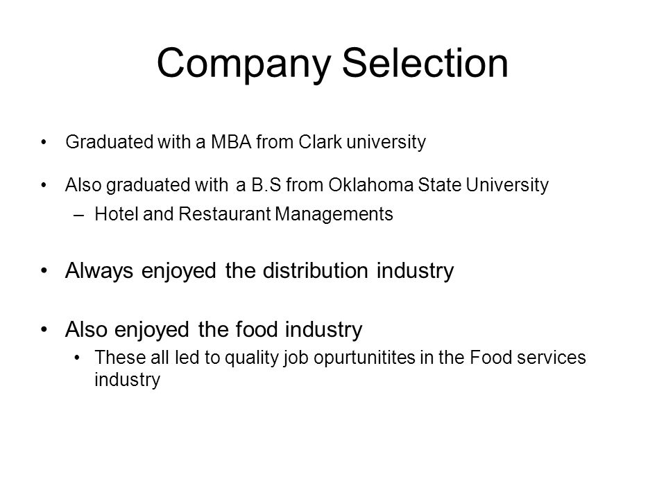Company Selection Graduated with a MBA from Clark university Also graduated with a B.S from Oklahoma State University –Hotel and Restaurant Managements Always enjoyed the distribution industry Also enjoyed the food industry These all led to quality job opurtunitites in the Food services industry