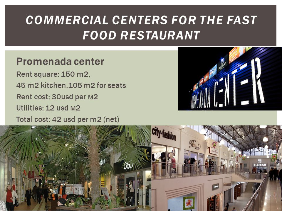 COMMERCIAL CENTERS FOR THE FAST FOOD RESTAURANT Promenada center Rent square: 150 m2, 45 m2 kitchen,105 m2 for seats Rent cost: 30usd per м2 Utilities: 12 usd м2 Total cost: 42 usd per m2 (net)