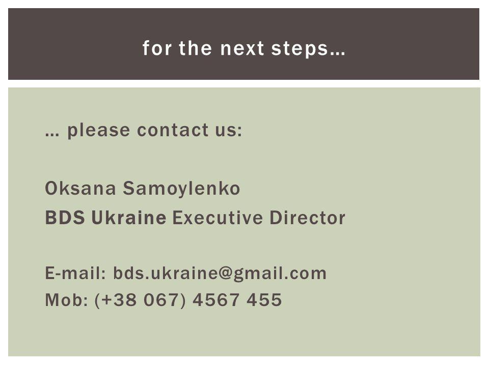 … please contact us: Oksana Samoylenko BDS Ukraine Executive Director E-mail: bds.ukraine@gmail.com Mob: (+38 067) 4567 455 for the next steps…