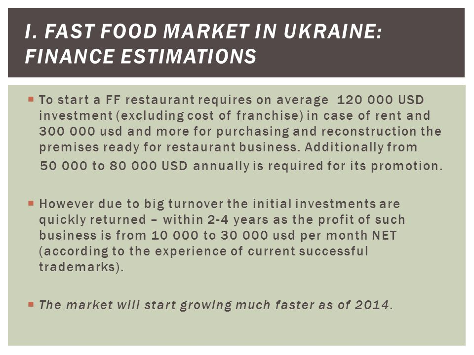 To start a FF restaurant requires on average 120 000 USD investment (excluding cost of franchise) in case of rent and 300 000 usd and more for purchasing and reconstruction the premises ready for restaurant business.