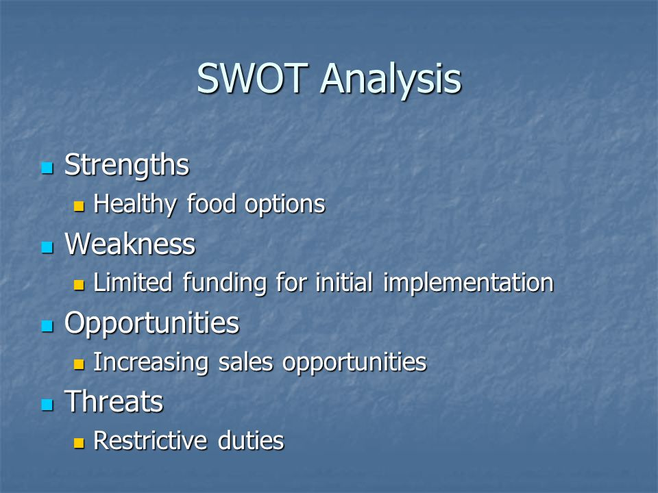 SWOT Analysis Strengths Strengths Healthy food options Healthy food options Weakness Weakness Limited funding for initial implementation Limited funding for initial implementation Opportunities Opportunities Increasing sales opportunities Increasing sales opportunities Threats Threats Restrictive duties Restrictive duties