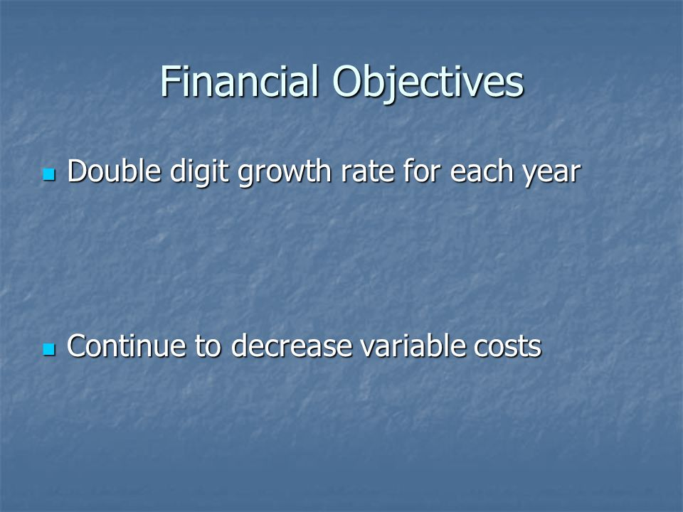Financial Objectives Double digit growth rate for each year Double digit growth rate for each year Continue to decrease variable costs Continue to decrease variable costs