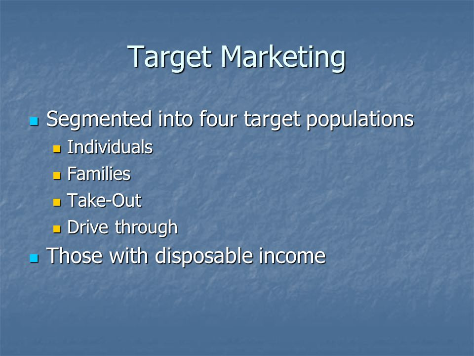 Target Marketing Segmented into four target populations Segmented into four target populations Individuals Individuals Families Families Take-Out Take-Out Drive through Drive through Those with disposable income Those with disposable income