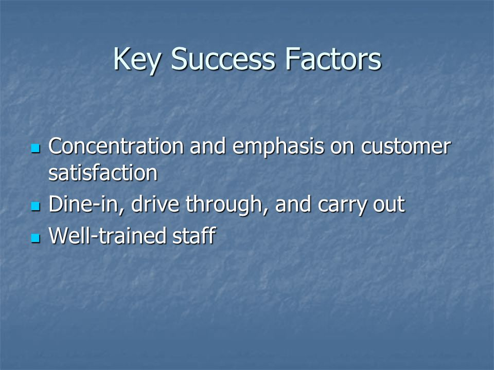 Key Success Factors Concentration and emphasis on customer satisfaction Concentration and emphasis on customer satisfaction Dine-in, drive through, and carry out Dine-in, drive through, and carry out Well-trained staff Well-trained staff