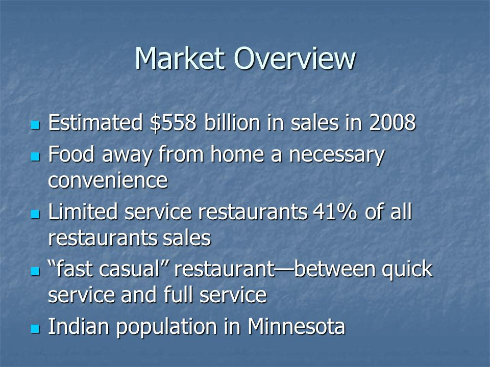 Market Overview Estimated $558 billion in sales in 2008 Estimated $558 billion in sales in 2008 Food away from home a necessary convenience Food away from home a necessary convenience Limited service restaurants 41% of all restaurants sales Limited service restaurants 41% of all restaurants sales fast casual restaurantbetween quick service and full service fast casual restaurantbetween quick service and full service Indian population in Minnesota Indian population in Minnesota