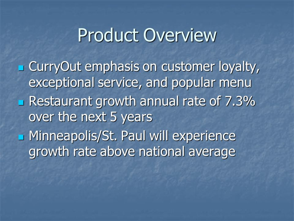 Product Overview CurryOut emphasis on customer loyalty, exceptional service, and popular menu CurryOut emphasis on customer loyalty, exceptional service, and popular menu Restaurant growth annual rate of 7.3% over the next 5 years Restaurant growth annual rate of 7.3% over the next 5 years Minneapolis/St.