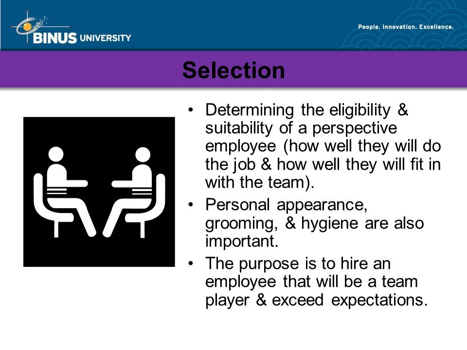 Selection Determining the eligibility & suitability of a perspective employee (how well they will do the job & how well they will fit in with the team).