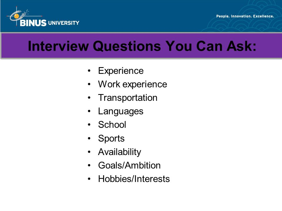 Interview Questions You Can Ask: Experience Work experience Transportation Languages School Sports Availability Goals/Ambition Hobbies/Interests