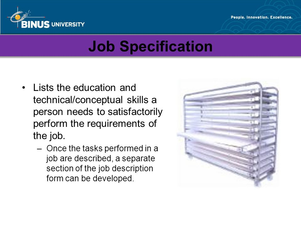 Job Specification Lists the education and technical/conceptual skills a person needs to satisfactorily perform the requirements of the job.