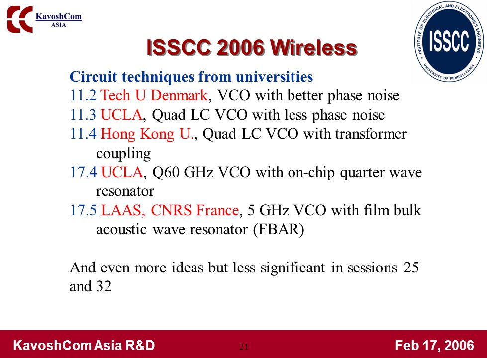 KavoshCom Asia R&DFeb 17, 2006 21 Circuit techniques from universities 11.2 Tech U Denmark, VCO with better phase noise 11.3 UCLA, Quad LC VCO with less phase noise 11.4 Hong Kong U., Quad LC VCO with transformer coupling 17.4 UCLA, Q60 GHz VCO with on-chip quarter wave resonator 17.5 LAAS, CNRS France, 5 GHz VCO with film bulk acoustic wave resonator (FBAR) And even more ideas but less significant in sessions 25 and 32 ISSCC 2006 Wireless