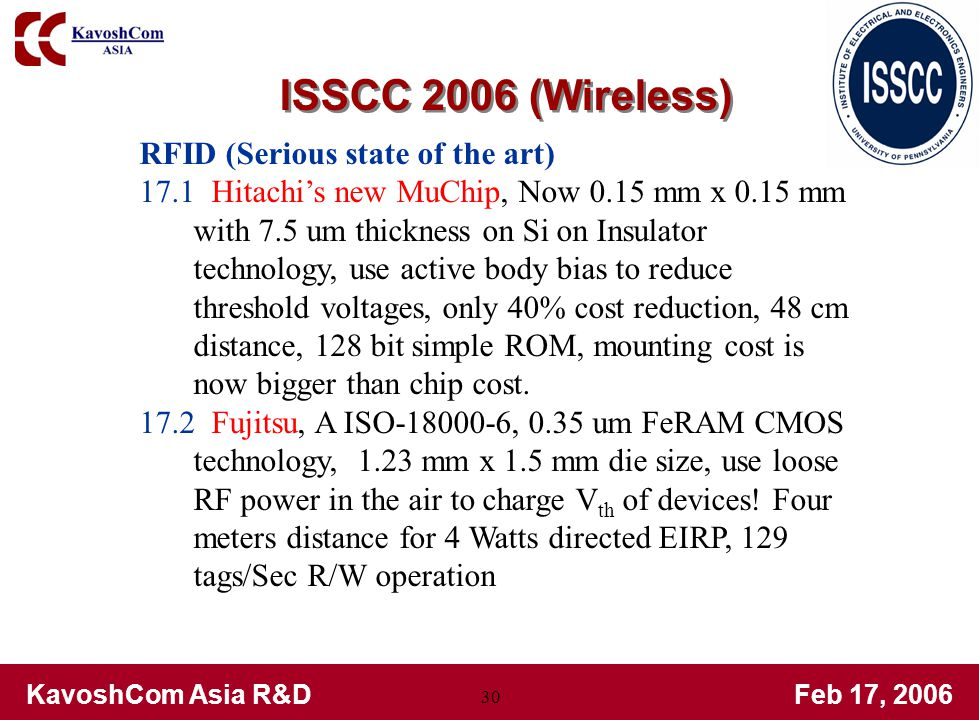 KavoshCom Asia R&DFeb 17, 2006 30 RFID (Serious state of the art) 17.1 Hitachis new MuChip, Now 0.15 mm x 0.15 mm with 7.5 um thickness on Si on Insulator technology, use active body bias to reduce threshold voltages, only 40% cost reduction, 48 cm distance, 128 bit simple ROM, mounting cost is now bigger than chip cost.