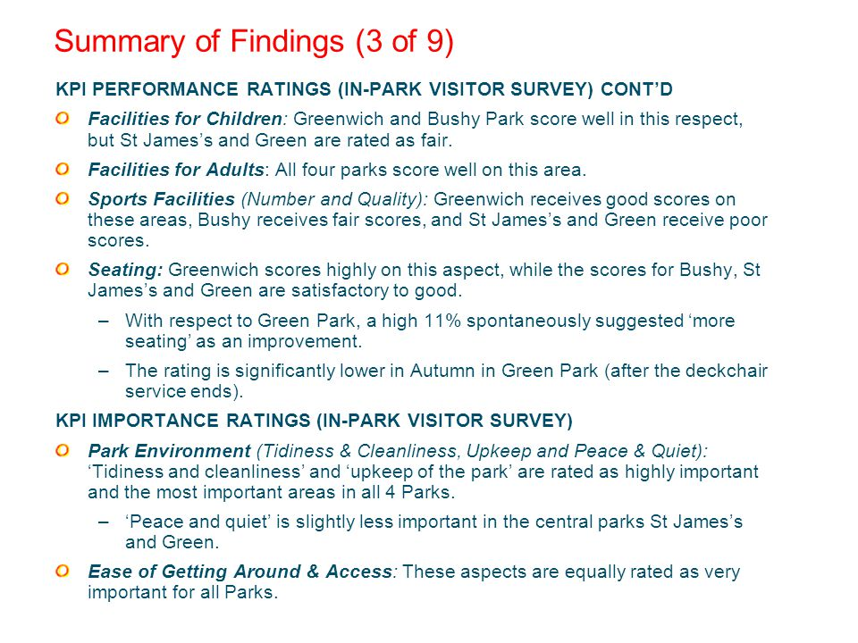 Summary of Findings (3 of 9) KPI PERFORMANCE RATINGS (IN-PARK VISITOR SURVEY) CONTD Facilities for Children: Greenwich and Bushy Park score well in this respect, but St Jamess and Green are rated as fair.