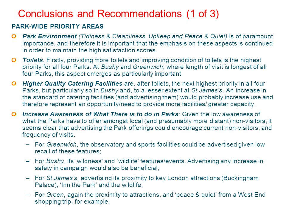 Conclusions and Recommendations (1 of 3) PARK-WIDE PRIORITY AREAS Park Environment (Tidiness & Cleanliness, Upkeep and Peace & Quiet) is of paramount importance, and therefore it is important that the emphasis on these aspects is continued in order to maintain the high satisfaction scores.