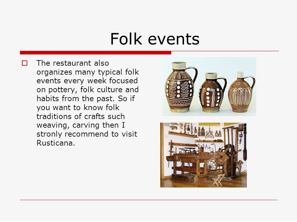 Folk events The restaurant also organizes many typical folk events every week focused on pottery, folk culture and habits from the past. So if you wan