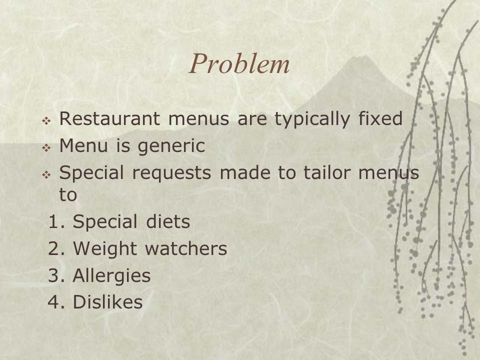Problem Restaurant menus are typically fixed Menu is generic Special requests made to tailor menus to 1.