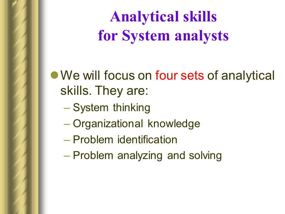 Organizational skills Analyst should understand –how organizations work Polices Terminologies, abbreviations, and acronyms Short/long term strategy and plans Role of technology The functions and procedures of the particular organization you are working for –How the department operates, its purpose, its relationship with other department its relationship with customers and suppliers –Who the experts are in different subject areas