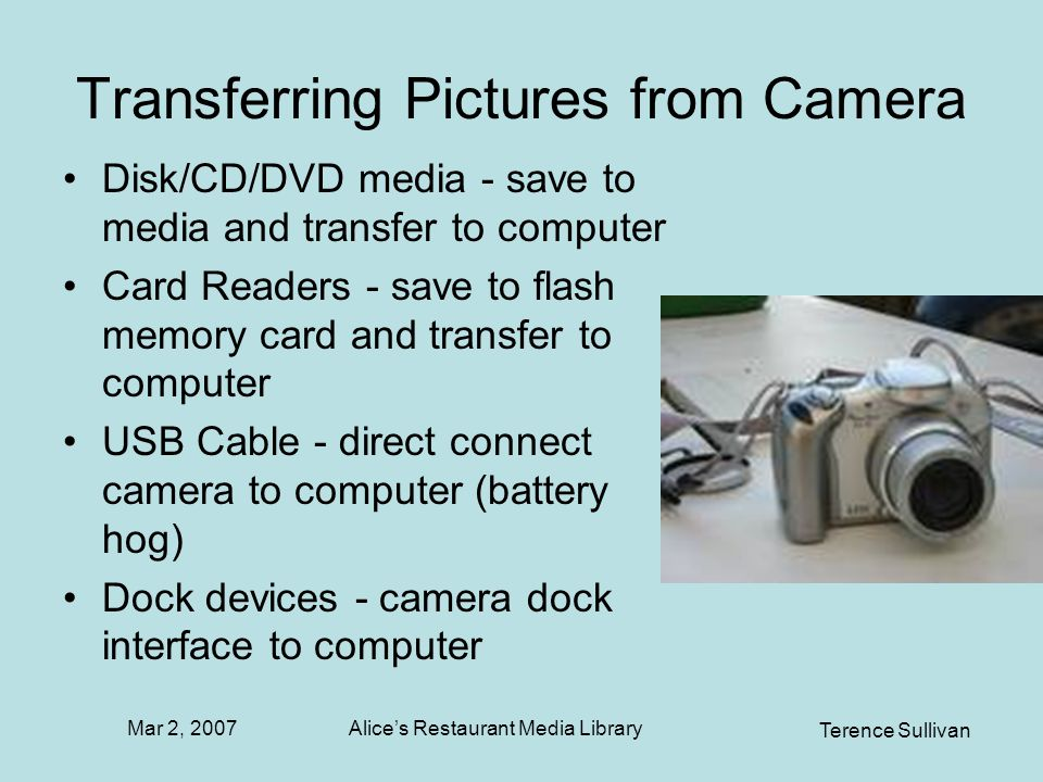 Mar 2, 2007 Terence Sullivan Alices Restaurant Media Library Transferring Pictures from Camera Disk/CD/DVD media - save to media and transfer to computer Card Readers - save to flash memory card and transfer to computer USB Cable - direct connect camera to computer (battery hog) Dock devices - camera dock interface to computer
