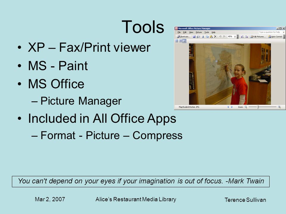 Mar 2, 2007 Terence Sullivan Alices Restaurant Media Library Tools XP – Fax/Print viewer MS - Paint MS Office –Picture Manager Included in All Office Apps –Format - Picture – Compress You can t depend on your eyes if your imagination is out of focus.