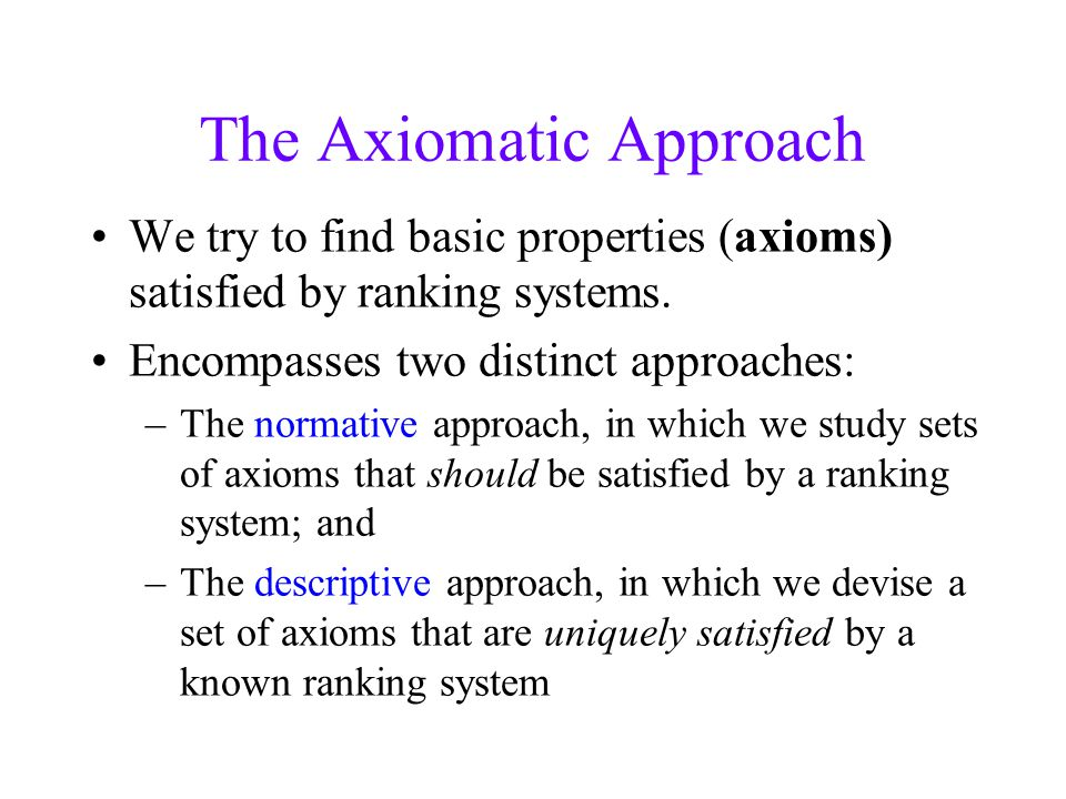 The Axiomatic Approach We try to find basic properties (axioms) satisfied by ranking systems.