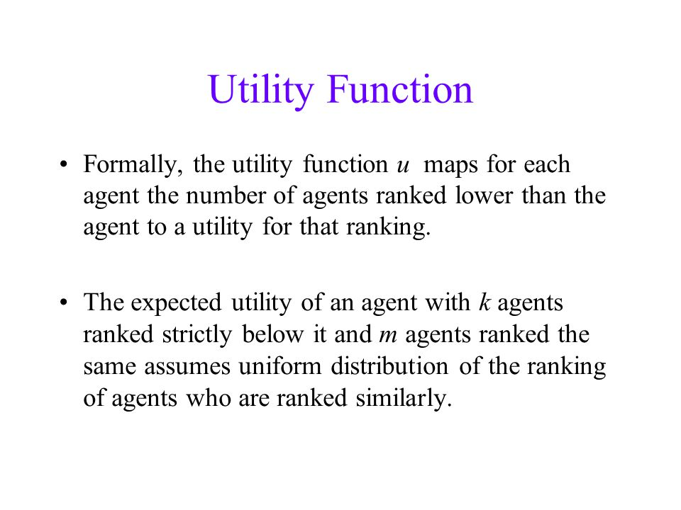 Utility Function Formally, the utility function u maps for each agent the number of agents ranked lower than the agent to a utility for that ranking.