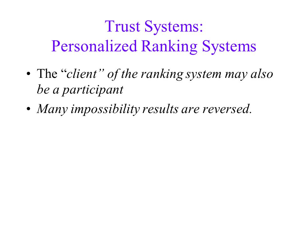 Trust Systems: Personalized Ranking Systems The client of the ranking system may also be a participant Many impossibility results are reversed.