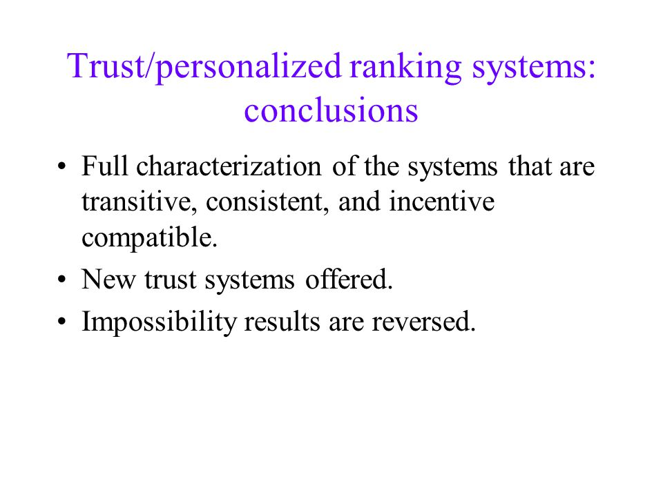 Trust/personalized ranking systems: conclusions Full characterization of the systems that are transitive, consistent, and incentive compatible.