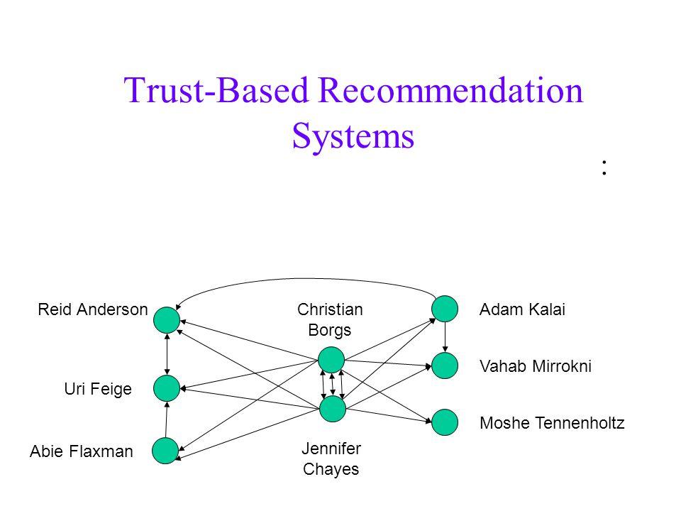 Trust-Based Recommendation Systems : Jennifer Chayes Christian Borgs Reid Anderson Uri Feige Abie Flaxman Adam Kalai Vahab Mirrokni Moshe Tennenholtz