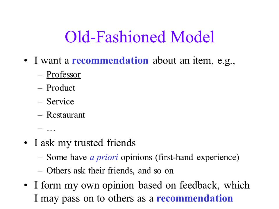 Old-Fashioned Model I want a recommendation about an item, e.g., –Professor –Product –Service –Restaurant –… I ask my trusted friends –Some have a priori opinions (first-hand experience) –Others ask their friends, and so on I form my own opinion based on feedback, which I may pass on to others as a recommendation
