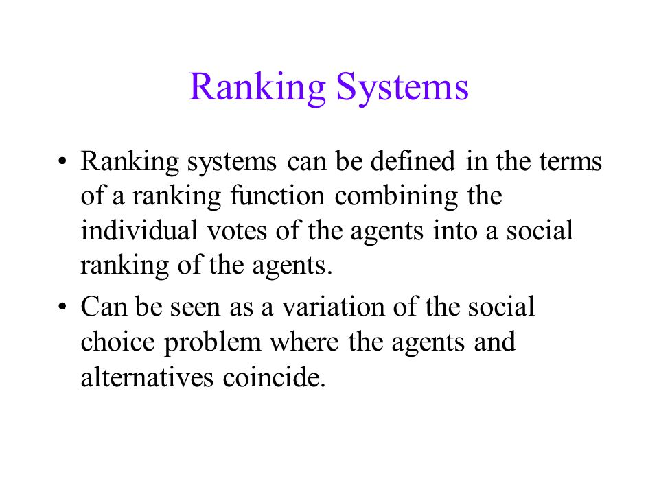 Ranking Systems Ranking systems can be defined in the terms of a ranking function combining the individual votes of the agents into a social ranking of the agents.