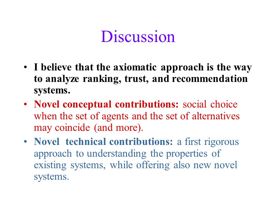 Discussion I believe that the axiomatic approach is the way to analyze ranking, trust, and recommendation systems.