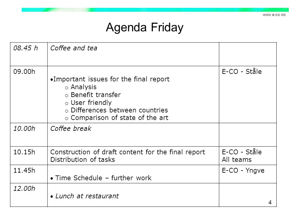 www.e-co.no 4 Agenda Friday 08.45 hCoffee and tea 09.00h Important issues for the final report o Analysis o Benefit transfer o User friendly o Differences between countries o Comparison of state of the art E-CO - Ståle 10.00hCoffee break 10.15hConstruction of draft content for the final report Distribution of tasks E-CO - Ståle All teams 11.45h Time Schedule – further work E-CO - Yngve 12.00h Lunch at restaurant