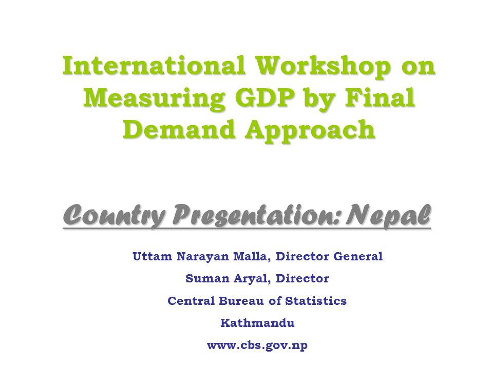 International Workshop on Measuring GDP by Final Demand Approach Uttam Narayan Malla, Director General Suman Aryal, Director Central Bureau of Statistics Kathmandu www.cbs.gov.np Country Presentation: Nepal