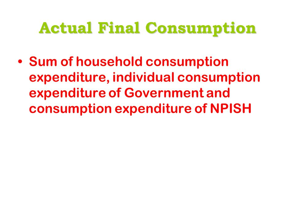 Actual Final Consumption Sum of household consumption expenditure, individual consumption expenditure of Government and consumption expenditure of NPI
