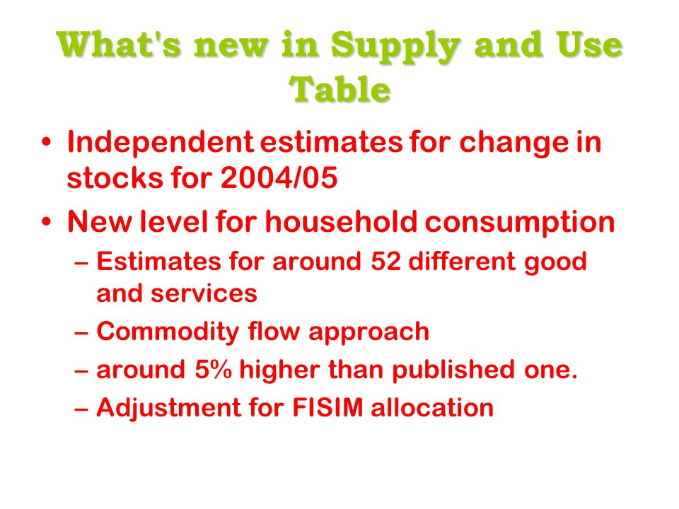 What'snewinSupply and Use Table What's new in Supply and Use Table Independent estimates for change in stocks for 2004/05 New level for household cons
