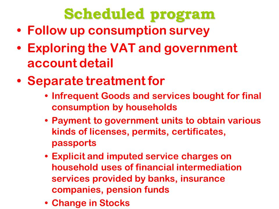 Scheduled program Follow up consumption survey Exploring the VAT and government account detail Separate treatment for Infrequent Goods and services bought for final consumption by households Payment to government units to obtain various kinds of licenses, permits, certificates, passports Explicit and imputed service charges on household uses of financial intermediation services provided by banks, insurance companies, pension funds Change in Stocks