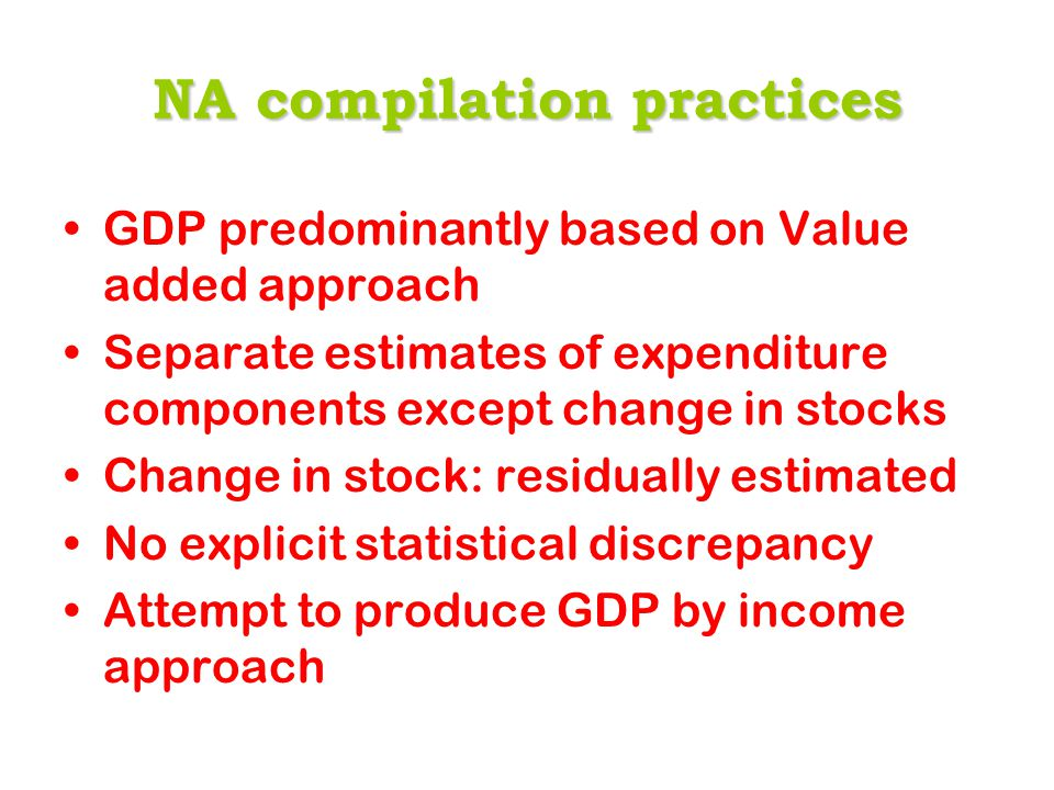 NA compilation practices GDP predominantly based on Value added approach Separate estimates of expenditure components except change in stocks Change in stock: residually estimated No explicit statistical discrepancy Attempt to produce GDP by income approach