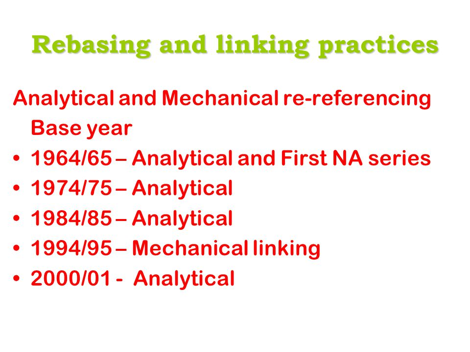 Rebasing and linking practices Analytical and Mechanical re-referencing Base year 1964/65 – Analytical and First NA series 1974/75 – Analytical 1984/85 – Analytical 1994/95 – Mechanical linking 2000/01 - Analytical