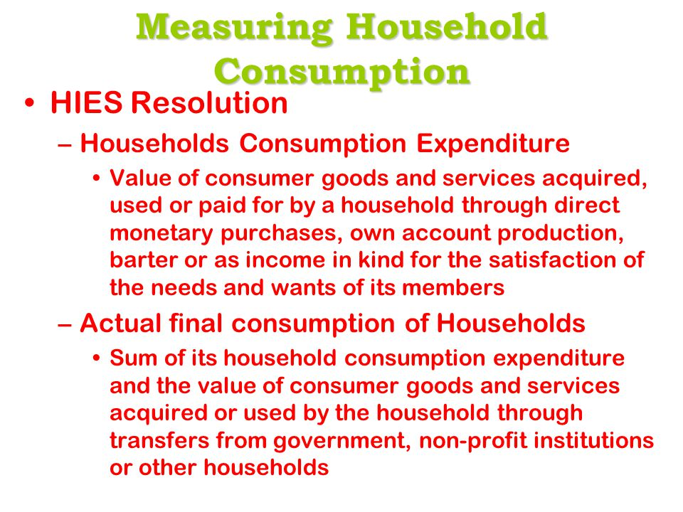 Measuring Household Consumption HIES Resolution –Households Consumption Expenditure Value of consumer goods and services acquired, used or paid for by a household through direct monetary purchases, own account production, barter or as income in kind for the satisfaction of the needs and wants of its members –Actual final consumption of Households Sum of its household consumption expenditure and the value of consumer goods and services acquired or used by the household through transfers from government, non-profit institutions or other households
