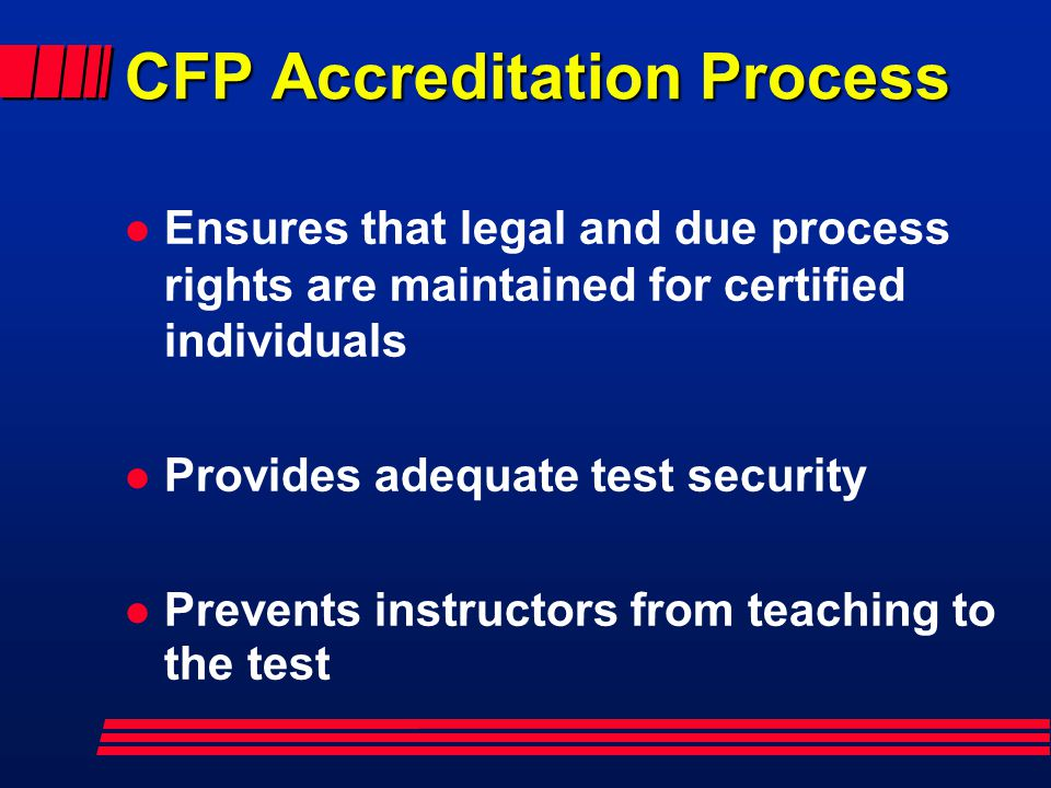 CFP Accreditation Process l Ensures that legal and due process rights are maintained for certified individuals l Provides adequate test security l Prevents instructors from teaching to the test