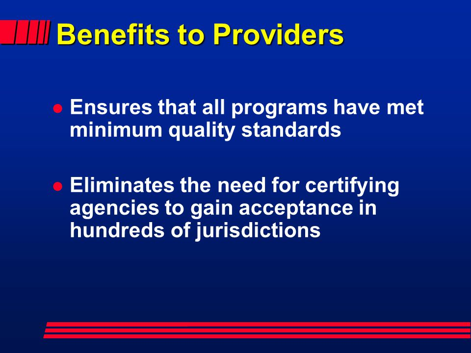 Benefits to Providers l Ensures that all programs have met minimum quality standards l Eliminates the need for certifying agencies to gain acceptance in hundreds of jurisdictions